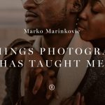 Marko Marinkovic - 10 Things Photography Has Taught Me